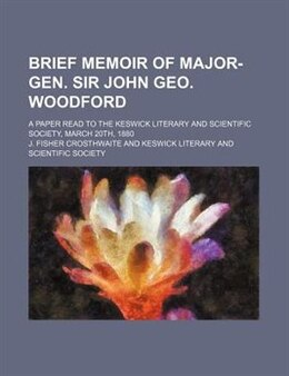 Book Brief Memoir Of Major-gen. Sir John Geo. Woodford; A Paper Read To The Keswick Literary And… by J. Fisher Crosthwaite