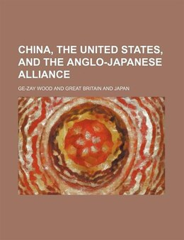 Book China, the United States, and the Anglo-Japanese alliance by Ge-zay Wood