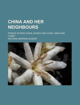 Book China And Her Neighbours; France In Indo-china, Russia And China, India And Thibet by Richard Simpson Gundry