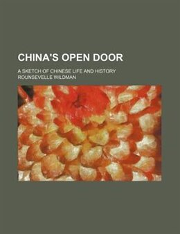 Book China's Open Door; A Sketch Of Chinese Life And History by Rounsevelle Wildman