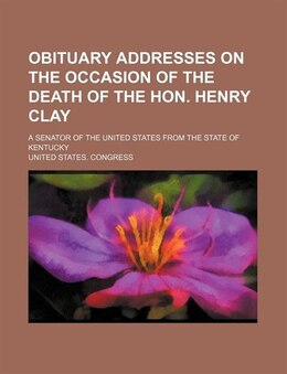 Book Obituary Addresses On The Occasion Of The Death Of The Hon. Henry Clay; A Senator Of The United… by United States. Congress