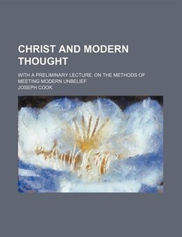 Book Christ And Modern Thought; With A Preliminary Lecture, On The Methods Of Meeting Modern Unbelief by Joseph Cook