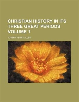 Book Christian History In Its Three Great Periods Volume 1 by Joseph Henry Allen