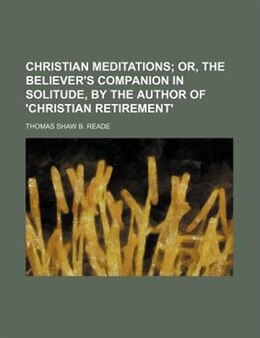 Book Christian Meditations;  Or, The Believer's Companion In Solitude, By The Author Of 'christian… by Thomas Shaw B. Reade