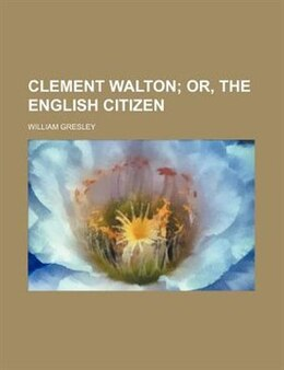 Book Clement Walton;  Or, The English Citizen by William Gresley