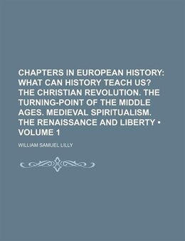 Book Chapters In European History (volume 1); What Can History Teach Us? The Christian Revolution. The… by William Samuel Lilly