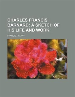 Book Charles Francis Barnard; A Sketch Of His Life And Work: a Sketch of His Life and Work by Francis Tiffany
