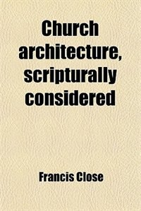 Book Church architecture, scripturally considered by Francis Close