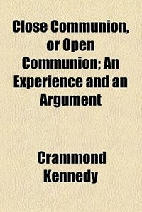 Book Close Communion, Or Open Communion; An Experience And An Argument by Crammond Kennedy
