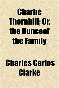 Book Charlie Thornhill; or, The dunceof the family (1863) by Charles Carlos Clarke