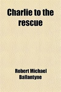 Book Charlie to the rescue by Robert Michael Ballantyne