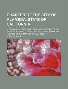 Book Charter Of The City Of Alameda, State Of California; Voted For And Ratified By The Qualified… by Alameda Alameda.
