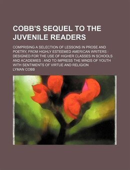 Book Cobb's Sequel To The Juvenile Readers; Comprising A Selection Of Lessons In Prose And Poetry, From… by Lyman Cobb