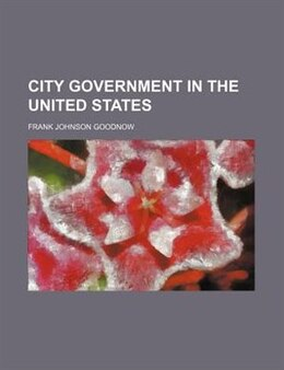 Book City Government In The United States by Frank Johnson Goodnow