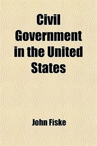 Book Civil Government in the United States by John Fiske