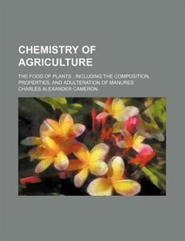 Book Chemistry Of Agriculture; The Food Of Plants  Including The Composition, Properties, And… by Charles Alexander Cameron