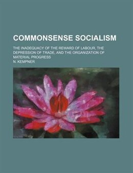 Book Commonsense Socialism; The Inadequacy Of The Reward Of Labour, The Depression Of Trade, And The… by N. Kempner