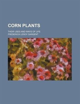 Book Corn Plants; Their Uses And Ways Of Life by Frederick Leroy Sargent