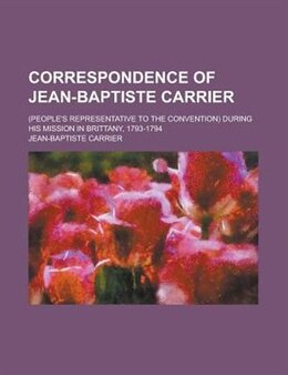 Book Correspondence Of Jean-baptiste Carrier; (people's Representative To The Convention) During His… by Jean-baptiste Carrier