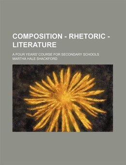 Book Composition - Rhetoric - Literature; A Four Years' Course For Secondary Schools by Martha Hale Shackford