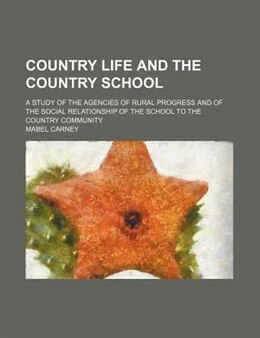 Book Country Life And The Country School; A Study Of The Agencies Of Rural Progress And Of The Social… by Mabel Carney