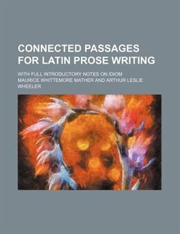 Book Connected Passages For Latin Prose Writing; With Full Introductory Notes On Idiom by Maurice Whittemore Mather