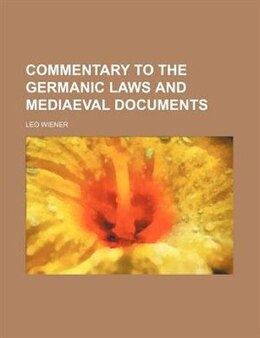 Book Commentary to the Germanic laws and mediaeval documents by Leo Wiener