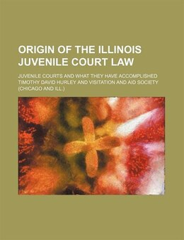 Book Origin Of The Illinois Juvenile Court Law; Juvenile Courts And What They Have Accomplished by Timothy David Hurley