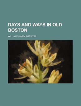 Book Days And Ways In Old Boston by William Sidney Rossiter
