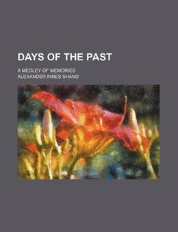 Book Days Of The Past; A Medley Of Memories by Alexander Innes Shand