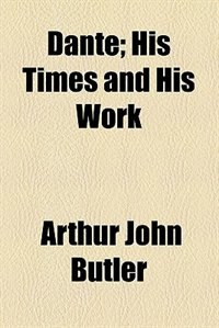 Book Dante: His Times and His Work by Arthur John Butler