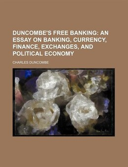 Book Duncombe's Free Banking; An Essay On Banking, Currency, Finance, Exchanges, And Political Economy by Charles Duncombe