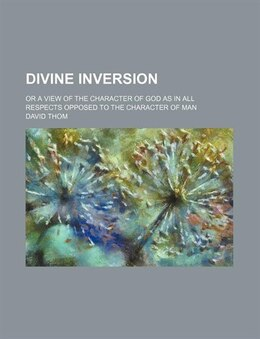 Book Divine Inversion; Or A View Of The Character Of God As In All Respects Opposed To The Character Of… by David Thom