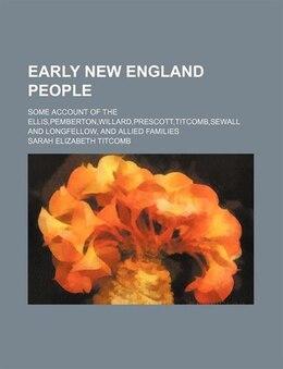 Book Early New England People; Some Account Of The Ellis,pemberton,willard,prescott,titcomb,sewall And… by Sarah Elizabeth Titcomb