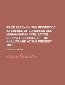 Book Prize Essay On The Reciprocal Influence Of European And Muhammadan Civilization ;  During The… by Edward Rehatsek