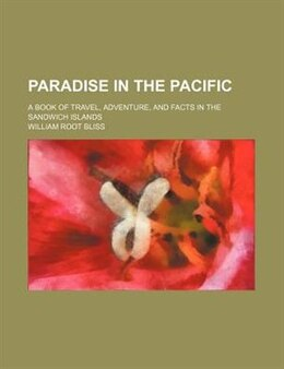 Book Paradise In The Pacific; A Book Of Travel, Adventure, And Facts In The Sandwich Islands by William Root Bliss