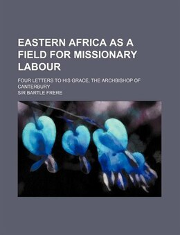 Book Eastern Africa As A Field For Missionary Labour; Four Letters To His Grace, The Archbishop Of… by Sir Bartle Frere