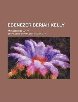 Book Ebenezer Beriah Kelly; An Autobiography by Ebenezer Beriah Kelly