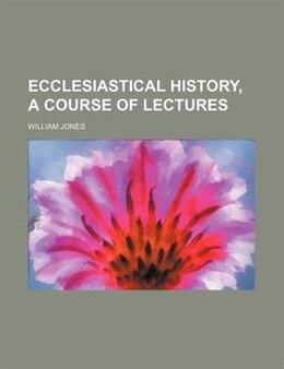 Book Ecclesiastical History, A Course Of Lectures by William Jones