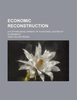 "Book Economic Reconstruction; A Further Development Of ""a National System Of Economics,"" by John Taylor Peddie"