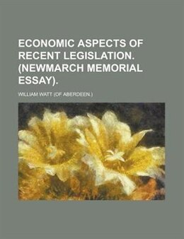Book Economic aspects of recent legislation. (Newmarch memorial essay). by William Watt