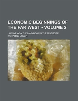 Book Economic Beginnings Of The Far West (volume 2); How We Won The Land Beyond The Mississippi by Katharine Coman