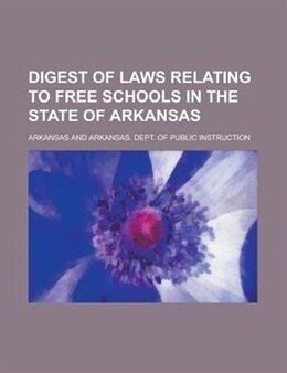 Book Digest of Laws Relating to Free Schools in the State of Arkansas by Arkansas