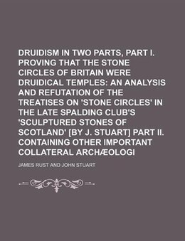Book Druidism Exhumed In Two Parts, Part I. Proving That The Stone Circles Of Britain Were Druidical… by James Rust