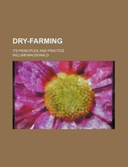 Book Dry-farming; Its Principles And Practice by William Macdonald