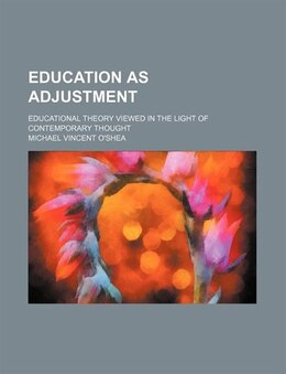 Book Education As Adjustment; Educational Theory Viewed In The Light Of Contemporary Thought by Michael Vincent O'shea