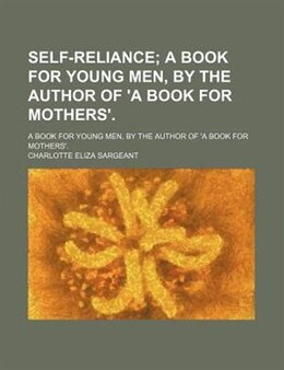 Book Self-reliance; A Book For Young Men, By The Author Of 'a Book For Mothers' A Book For Young Men, By… by Charlotte Eliza Sargeant