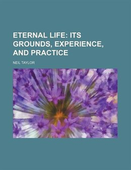 Book Eternal Life; Its Grounds, Experience, And Practice: its grounds experience and practice by Neil Taylor