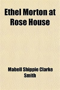 Book Ethel Morton at Rose House by Mabell Shippie Clarke Smith