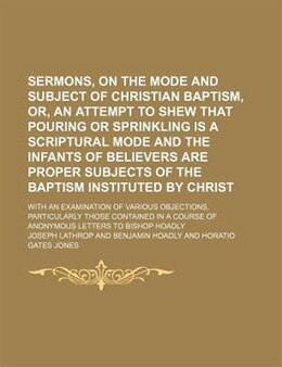 Book Sermons, On The Mode And Subject Of Christian Baptism, Or, An Attempt To Shew That Pouring Or… by Joseph Lathrop